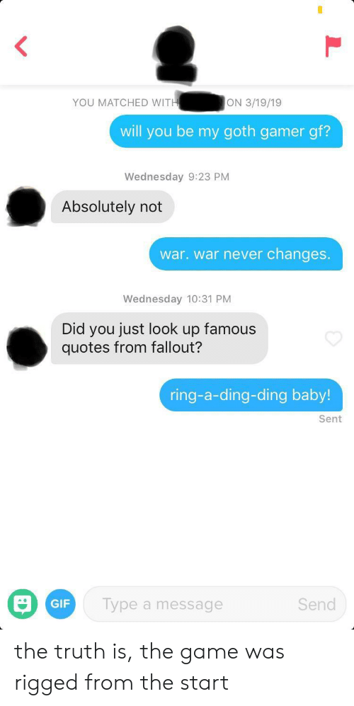 Gif, The Game, and Fallout: ON 3/19/19  YOU MATCHED WITH  will you be my goth gamer gf?  Wednesday 9:23 PM  Absolutely not  war. war never changes.  Wednesday 10:31 PM  Did you just look up famous  quotes from fallout?  ring-a-ding-ding baby!  Sent  Send  Type  GIF  message  a r the truth is, the game was rigged from the start