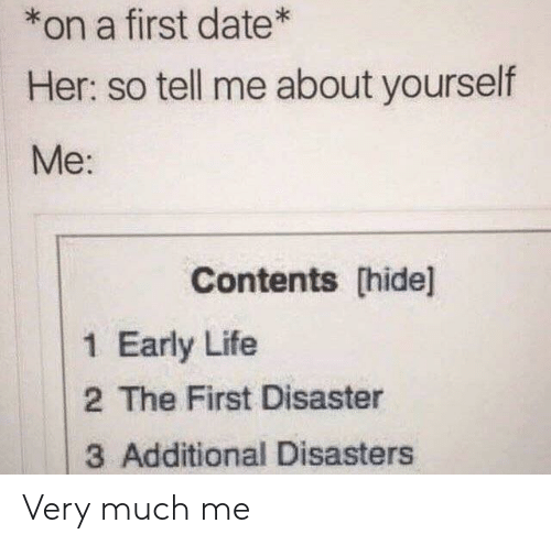 so tell me: *on a first date*  Her: so tell me about yourself  Me:  Contents [hide]  1 Early Life  2 The First Disaster  3 Additional Disasters Very much me