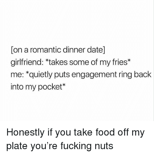 Food, Fucking, and Funny: [on a romantic dinner date]  girlfriend: *takes some of my ries*  me: *quietly puts engagement ring back  into my pocket* Honestly if you take food off my plate you're fucking nuts