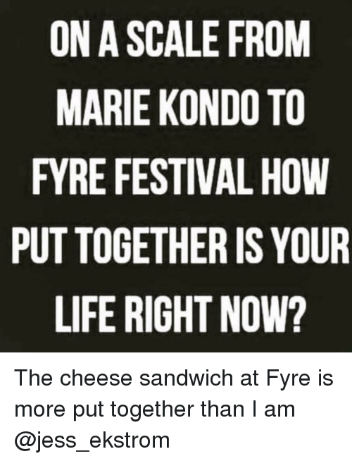 Life, Festival, and Girl Memes: ON A SCAL FROM  MARIE KONDO TO  FYRE FESTIVAL HOW  PUT TOGETHER IS YOUR  LIFE RIGHT NOW? The cheese sandwich at Fyre is more put together than I am @jess_ekstrom