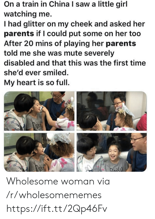 shed: On a train in China I saw a little girl  watching me.  Thad glitter on my cheek and asked her  parents if I could put some on her too  After 20 mins of playing her parents  told me she was mute severely  disabled and that this was the first time  she'd ever smiled.  My heart is so full  oisy Wholesome woman via /r/wholesomememes https://ift.tt/2Qp46Fv