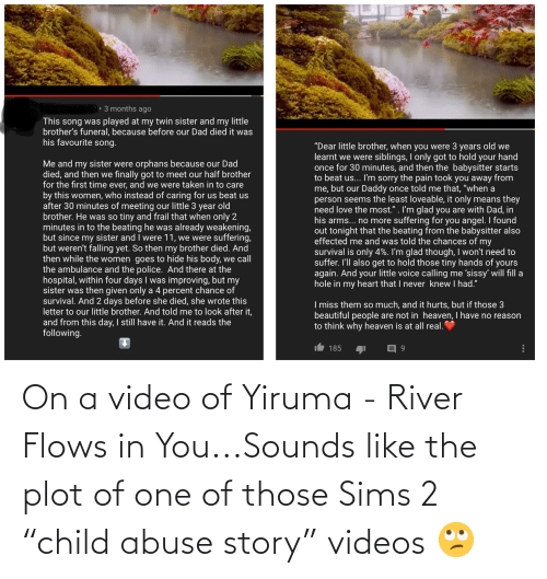 """river: On a video of Yiruma - River Flows in You...Sounds like the plot of one of those Sims 2 """"child abuse story"""" videos 🙄"""