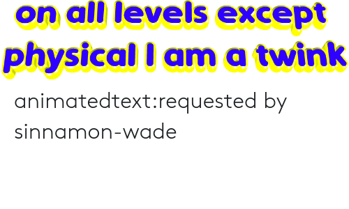 Tumblr, Blog, and Http: on all levels except  physical I ama twink animatedtext:requested by  sinnamon-wade