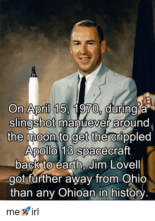 apollo 13: On April 15, 1970, during a  Slingshot manuever around  the moon to get the crippled  Apollo 13 spacecraft  back to earth, Jim Lovell  got further away from Ohio  than any Ohioan in history me🚀irl