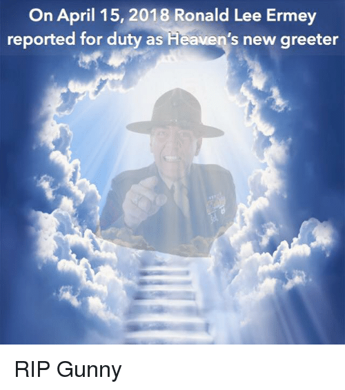 gunny: On April 15, 2018 Ronald Lee Ermey  reported for duty as  Heaven's new greeter RIP Gunny