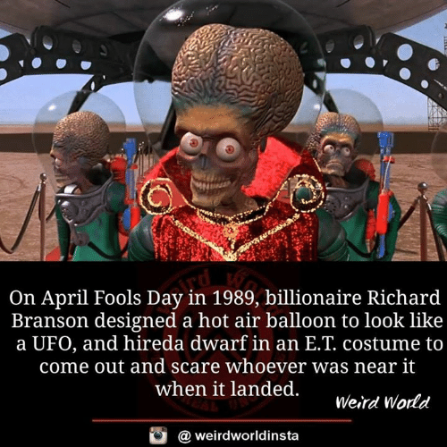 Branson: On April Fools Day in 1989, billionaire Richard  Branson designed a hot air balloon to look like  a UFO, and hireda dwarf in an E.T. costume to  come out and scare whoever was near it  when it landed.  Weird Wodd  @ weirdworldinsta