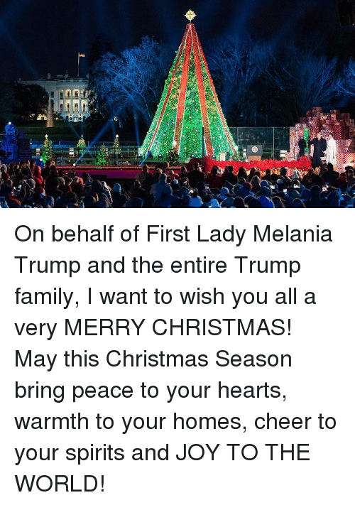 Melania: On behalf of First Lady Melania Trump and the entire Trump family, I want to wish you all a very MERRY CHRISTMAS! May this Christmas Season bring peace to your hearts, warmth to your homes, cheer to your spirits and JOY TO THE WORLD!