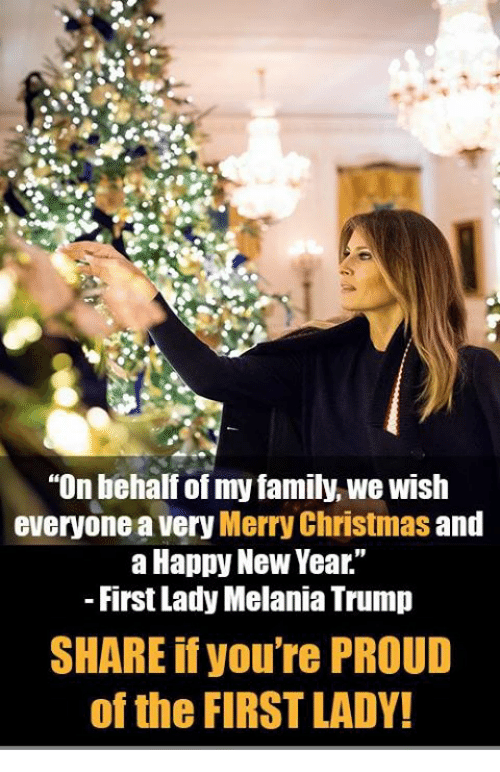 "Christmas, Family, and Melania Trump: ""On behalf of my family, we wish  everyone a very Merry Christmas and  a Happy New Year.""  First Lady Melania Trump  SHARE if you're PROUD  of the FIRST LADY!"