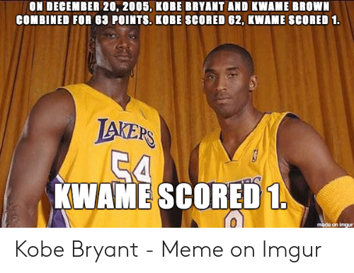 Kobe Bryant Memes: ON DECEMBER 20, 2005, KOBE BRYANT AND KWAME BROWN  COMBINED FOR 63 POINTS. KOBE SCORED 62, KWAME SCORED 1  LAERS  KWAME SCORED  made on imgur