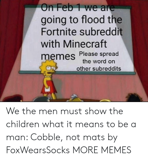 Children, Dank, and Memes: On Feb1 we are  going to flood the  Fortnite subreddit  with Minecraft  memes Please spread  the word on  other subreddits We the men must show the children what it means to be a man: Cobble, not mats by FoxWearsSocks MORE MEMES