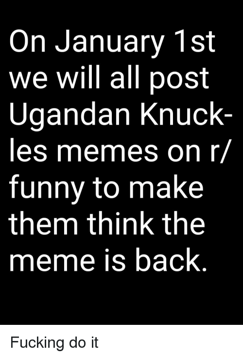 Fucking, Funny, and Meme: On January 1st  we will all post  Ugandan Knuck  les memes on r/  funny to make  them think the  meme is back Fucking do it