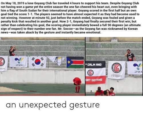 bowed: On May 18, 2019 a lone Goyang Club fan traveled 4 hours to support his team. Despite Goyang Club  not having  him a flag of South Sudan for their international player. Goyang scored in the first half but an own  goal tied the score 1-1. The players seemed to have almost expected it as they had become used to  not winning. However at minute 92, just before the match ended, Goyang  penalty kick that resulted in another goal. Now 2-1, Goyang had finally secured their first win; but  rather than celebrating his goal, the scoring player immediately bowed a full 90 degrees (an ultimate  sign of respect) to their number one fan. Mr. Soccer-as the Goyang fan  news-was taken aback by the gesture and instantly became emotional.  won a game yet the entire season the one fan cheered his heart out, even bringing with  was fouled and given a  was nicknamed by Korean  P CALM AND  고양시  OTANG  고양시  민축구단  고양시민축구단  ORT GOYANG an unexpected gesture