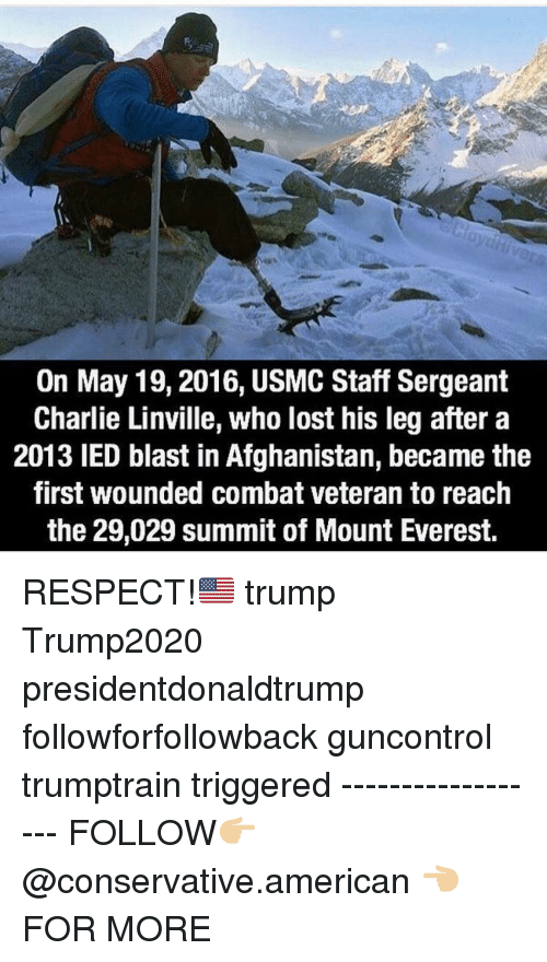 usmc: On May 19,2016, USMC Staff Sergeant  Charlie Linville, who lost his leg after a  2013 IED blast in Afghanistan, became the  first wounded combat veteran to reach  the 29,029 summit of Mount Everest. RESPECT!🇺🇸 trump Trump2020 presidentdonaldtrump followforfollowback guncontrol trumptrain triggered ------------------ FOLLOW👉🏼 @conservative.american 👈🏼 FOR MORE