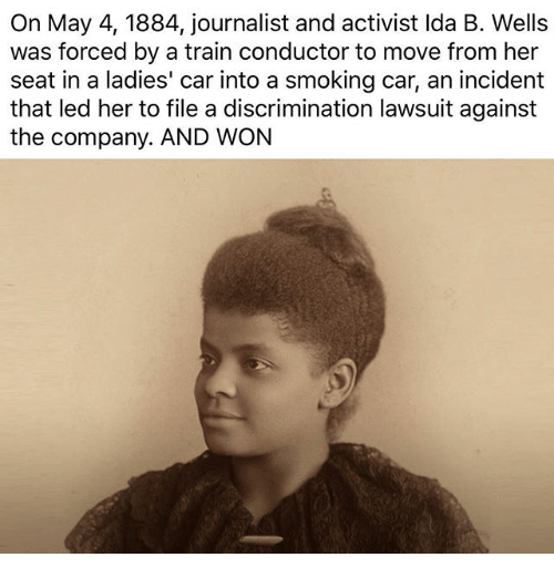 Memes, Smoking, and Train: On May 4, 1884, journalist and activist Ida B. Wells  was forced by a train conductor to move from her  seat in a ladies' car into a smoking car, an incident  that led her to file a discrimination lawsuit against  the company. AND WON
