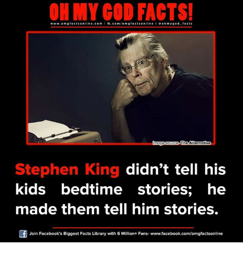 ohm: ON MY GOD FACTS!  www.om facts online.com I fb.com/om gfacts on  l ohm ygod facts  mag  Source The Alternative  Stephen King didn't tell his  kids bedtime stories; he  made them tell him stories.  Of Join Facebook's Biggest Facts Library with 6 Million+ Fans- www.facebook.com/omgfactsonline