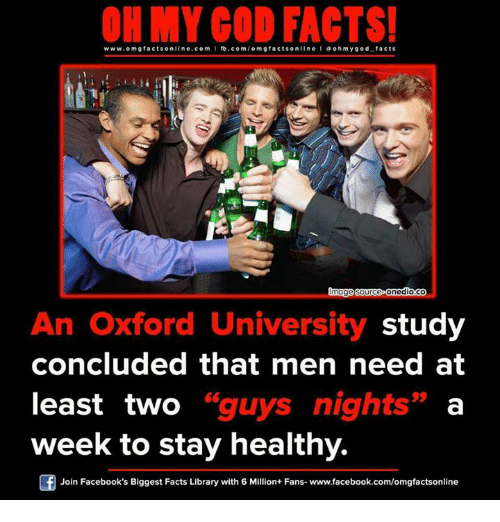 oxford university: ON MY GOD FACTS!  www.om facts online.com I fb.com  /omg facts on  llne l a o hmy god facts  Image Source Onediouco  An Oxford University study  concluded that men need at  least two guys nights  a  GG  week to stay healthy.  Join Facebook's Biggest Facts Library with 6 Million+ Fans- www.facebook.com/omgfactsonline