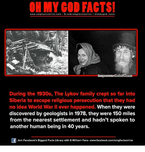 ohm: ON MY GOD FACTS!  www.omg facts online.com I fb.com  m g facts online I a ohm y god facts  mage Source  Rocket Women  During the 1930s, The Lylkov family crept so far into  Siberia to escape religious persecution that they had  When they were  no idea World War II ever happened.  discovered by geologists in 1978, they were 150 miles  from the nearest settlement and hadn't spoken to  another human being in 40 years.  Join Facebook's Biggest Facts Library with 6 Million+ Fans- www.facebook.com/omgfactsonline