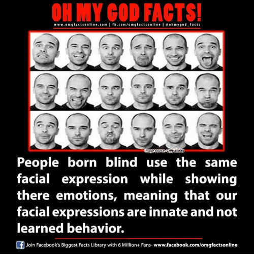 Facts, Memes, and Omg: ON MY GOD FACTS!  www.omg facts online.com I fb.com/om g factson line leoh my god facts  Crystalinks  People born blind use the same  facial expression while showing  there emotions, meaning that our  facial expressions are innate and not  learned behavior.  Join Facebook's Biggest Facts Library with 6 Million+ Fans- www.facebook.com/omgfactsonline