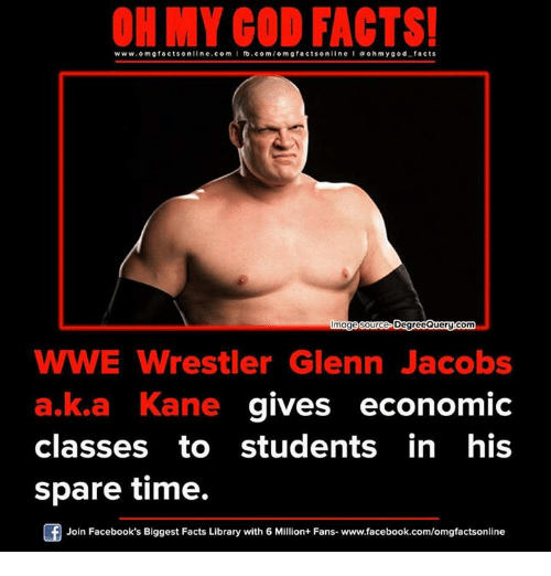 Sparing Time: ON MY GOD FACTS!  www.omg facts online.com I fb.com/om gfacts on  line a oh my god facts  age source D  QueryGom  WWE Wrestler Glenn Jacobs  a,ka Kane gives economic  classes to students in his  spare time.  Join Facebook's Biggest Facts Library with 6 Million+ Fans- www.facebook.com/omgfactsonline