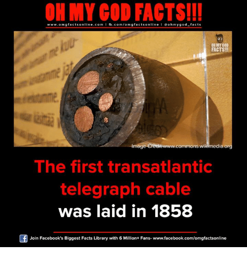 Facebook, Facts, and God: ON MY GOD FACTS!!!  www.omg facts online.com I fb.com/omg facts online I Goh my god-facts  OH MY COD  FACTS!  commons edia or  Imag  The first transatlantic  telegraph cable  was laid in 1858  Join Facebook's Biggest Facts Library with 6 Million+ Fans- www.facebook.com/omgfactsonline