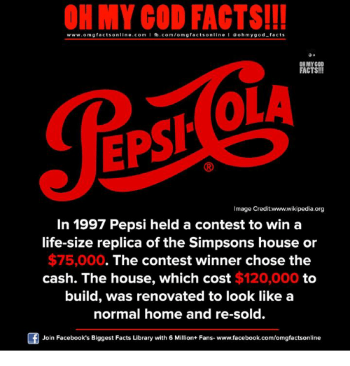 life size: ON MY GOD FACTS!!!  www.omg facts online.com I fb.com/omg facts online I Goh my god-facts  OH MY GOD  FACTS!!!  OLA  EPSI  Image Credit:www.wikipedia.org  In 1997 Pepsi held a contest to win a  life-size replica of the Simpsons house or  $75,000  The contest winner chose the  cash. The house, which cost $120,000 to  build, was renovated to look like a  normal home and re-sold.  Join Facebook's Biggest Facts Library with 6 Million+ Fans- www.facebook.com/omgfactsonline