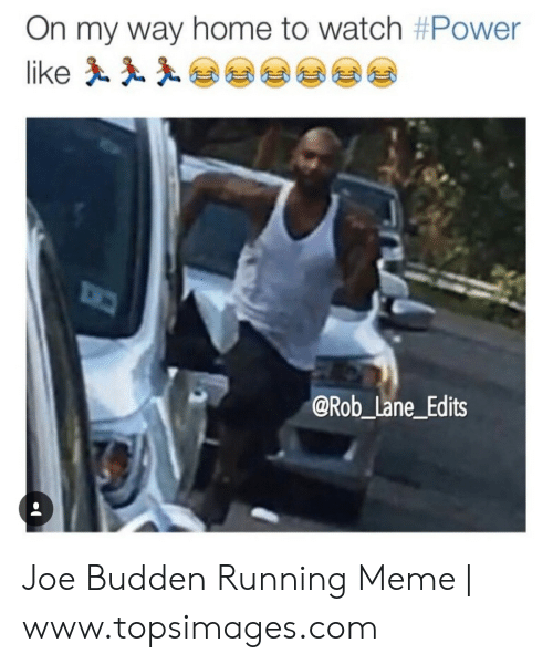 Migos Joe Budden Memes: On my way home to watch #Power  like  @Rob_lane_Edits Joe Budden Running Meme | www.topsimages.com
