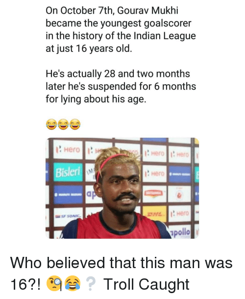 Memes, Troll, and History: On October 7th, Gourav Mukhi  became the youngest goalscorer  in the history of the Indian League  at just 16 years old  He's actually 28 and two months  later he's suspended for 6 months  for lying about his age  Hero  ? Hero  pollo Who believed that this man was 16?! 🧐😂❔ Troll Caught