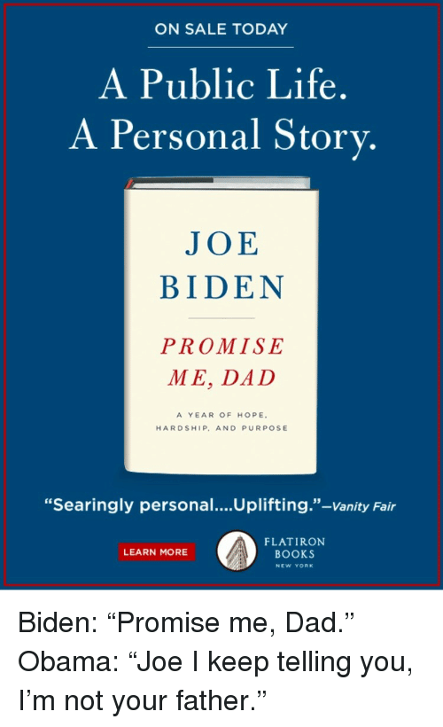 """vanity fair: ON SALE TODAY  A Public Life.  A Personal Story.  JOE  BIDEN  PROMISE  ME, DAD  A YEAR OF HOPE  HARDSHIP, AND PURPOSE  """"Searingly personal....Uplifting.""""-Vanity Fair  FLATIRON  BOOKS  LEARN MORE  NEW YORK <p>Biden: """"Promise me, Dad.""""<br/> Obama: """"Joe I keep telling you, I'm not your father.""""</p>"""