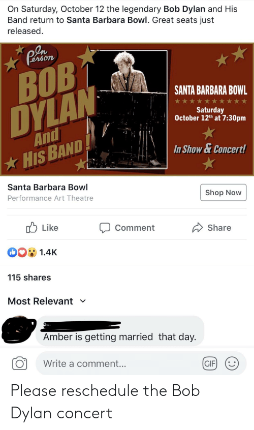 Gif, Bob Dylan, and Santa: On Saturday, October 12 the legendary Bob Dylan and His  Band return to Santa Barbara Bowl. Great seats just  released.  Plion  BOB  DYLAN  SANTA BARBARA BOWL  Saturday  October 12th at 7:30pm  And  In Show&Concert!  HIS BAND  Santa Barbara Bowl  Performance Art Theatre  Shop Now  לן Like  Comment  Share  1.4K  115 shares  Most Relevant  V  Amber is getting married that day.  Write a comment...  GIF Please reschedule the Bob Dylan concert