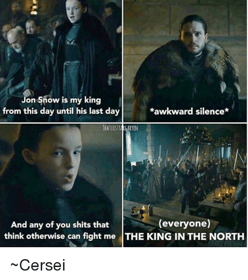 Awkward Silence: on snow is my king  *awkward silence*  from this day until his last day  THATLOSTIACARTEN  (everyone)  And any of you shits that  think otherwise can fight me THE KING IN THE NORTH ~Cersei