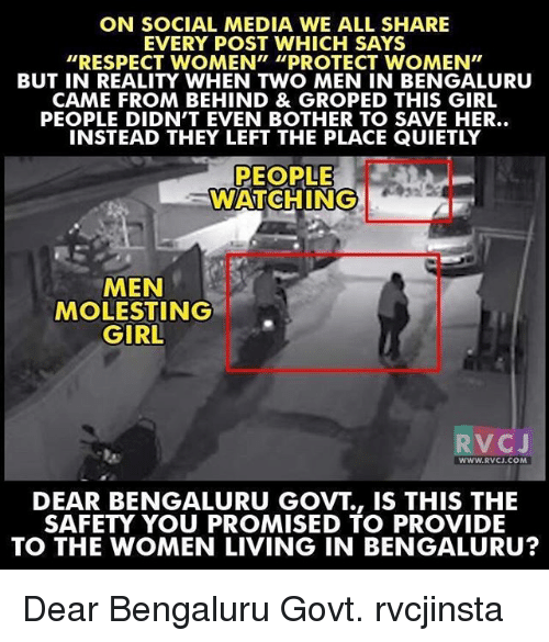 "groping: ON SOCIAL MEDIA WE ALL SHARE  EVERY POST WHICH SAYS  ""RESPECT WOMEN"" ""PROTECT WOMEN""  BUT IN REALITY WHEN TWO MEN IN BENGALURU  CAME FROM BEHIND & GROPED THIS GIRL  PEOPLE DIDN'T EVEN BOTHER TO SAVE HER..  INSTEAD THEY LEFT THE PLACE QUIETLY  PEOPLE  WATCHING  MEN  MOLESTING  GIRL  V C  J  WWW. RVCJ.COM  DEAR BENGALURU GOVT IS THIS THE  SAFETY YOU PROMISED TO PROVIDE  TO THE WOMEN LIVING IN BENGALURU? Dear Bengaluru Govt. rvcjinsta"