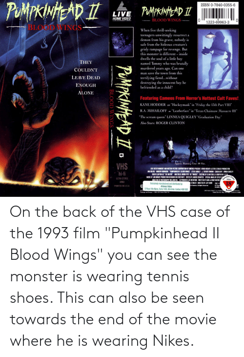 """Wings: On the back of the VHS case of the 1993 film """"Pumpkinhead II Blood Wings"""" you can see the monster is wearing tennis shoes. This can also be seen towards the end of the movie where he is wearing Nikes."""
