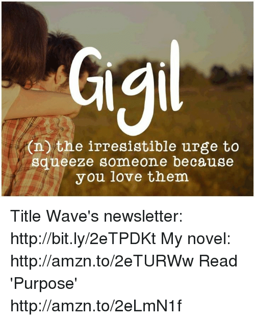 irresistable: On the irresistible urge to  squeeze someone because  you love them Title Wave's newsletter: http://bit.ly/2eTPDKt My novel: http://amzn.to/2eTURWw Read 'Purpose' http://amzn.to/2eLmN1f