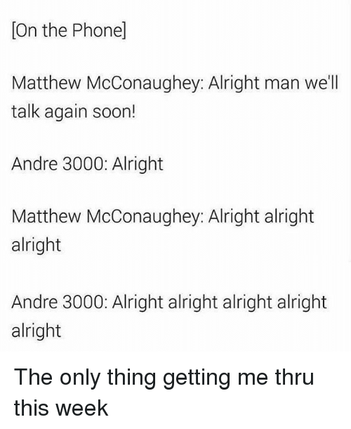 Andre 3000: [On the Phone]  Matthew McConaughey: Alright man we'll  talk again soon!  Andre 3000: Alright  Matthew McConaughey: Alright alright  Matthew McConaughey Alright alr  alright  Andre 3000: Alright alright alright alright  alright The only thing getting me thru this week