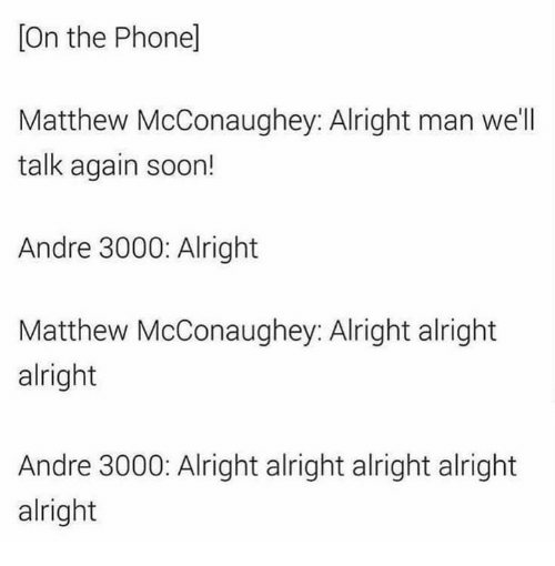 Andre 3000: [On the Phone]  Matthew McConaughey: Alright man we'll  talk again soon!  Andre 3000: Alright  Matthew McConaughey: Alright alright  alright  Andre 3000: Alright alright alright alright  alright