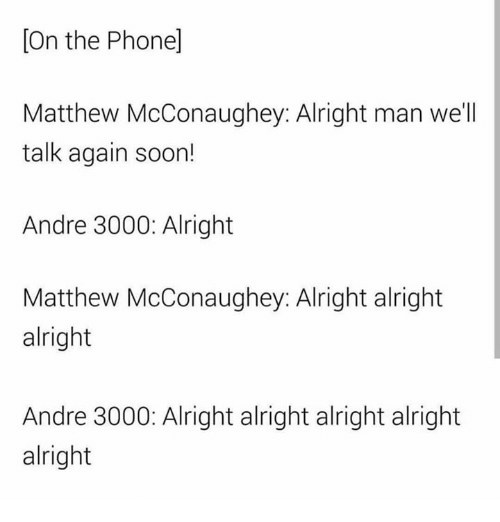 Andre 3000: On the Phonel  Matthew McConaughey: Alright man we'll  talk again soon!  Andre 3000: Alright  Matthew McConaughey: Alright alright  alright  Andre 3000: Alright alright alright alright  alright