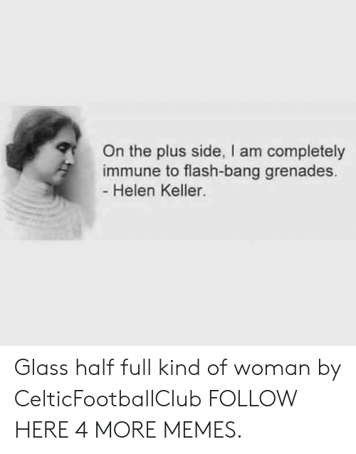 Dank, Memes, and Target: On the plus side, I am completely  immune to flash-bang grenades.  Helen Keller. Glass half full kind of woman by CelticFootballClub FOLLOW HERE 4 MORE MEMES.