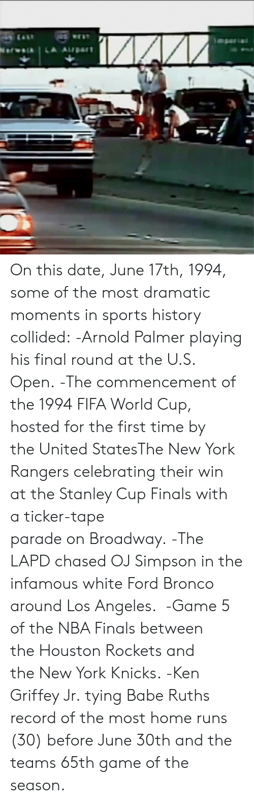 Houston Rockets: On this date, June 17th, 1994, some of the most dramatic moments in sports history collided:  -Arnold Palmerplaying his final round at theU.S. Open.  -The commencement of the1994 FIFA World Cup, hosted for the first time by theUnited StatesTheNew York Rangerscelebrating their win at theStanley Cup Finalswith aticker-tape paradeonBroadway.  -The LAPD chased OJ Simpson in the infamous white Ford Bronco around Los Angeles.  -Game 5 of theNBA Finalsbetween theHouston Rocketsand theNew York Knicks.  -Ken Griffey Jr.tyingBabe Ruths record of the most home runs (30) before June 30th and the teams 65th game of the season.