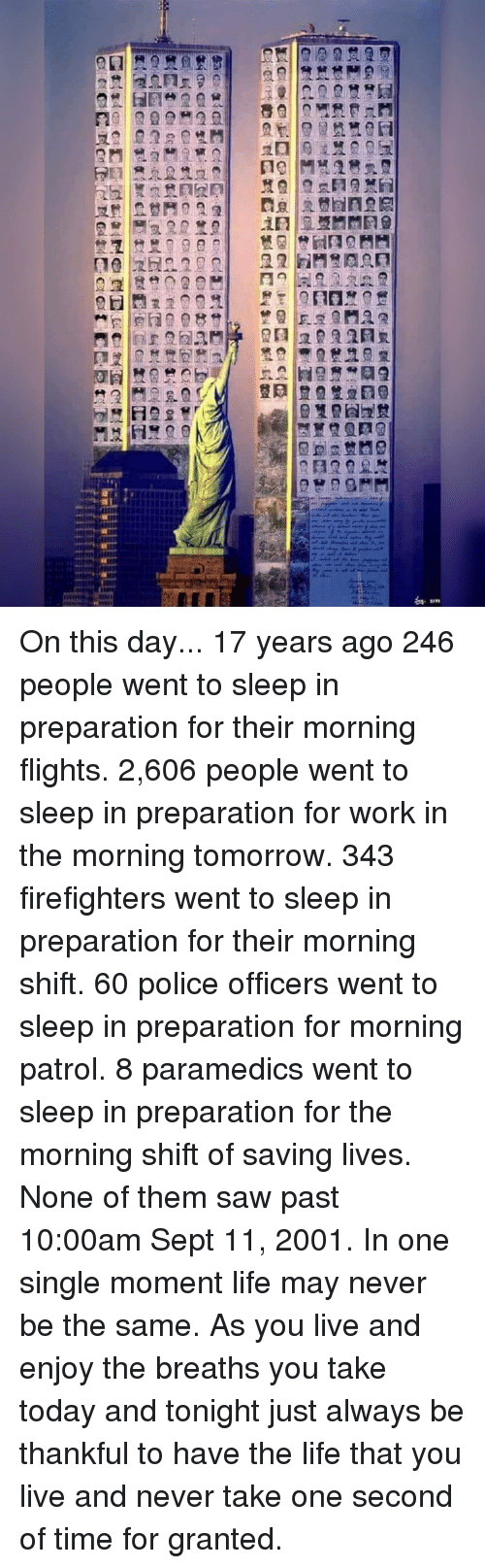 Life, Memes, and Police: On this day... 17 years ago 246 people went to sleep in preparation for their morning flights. 2,606 people went to sleep in preparation for work in the morning tomorrow. 343 firefighters went to sleep in preparation for their morning shift. 60 police officers went to sleep in preparation for morning patrol. 8 paramedics went to sleep in preparation for the morning shift of saving lives. None of them saw past 10:00am Sept 11, 2001. In one single moment life may never be the same. As you live and enjoy the breaths you take today and tonight just always be thankful to have the life that you live and never take one second of time for granted.