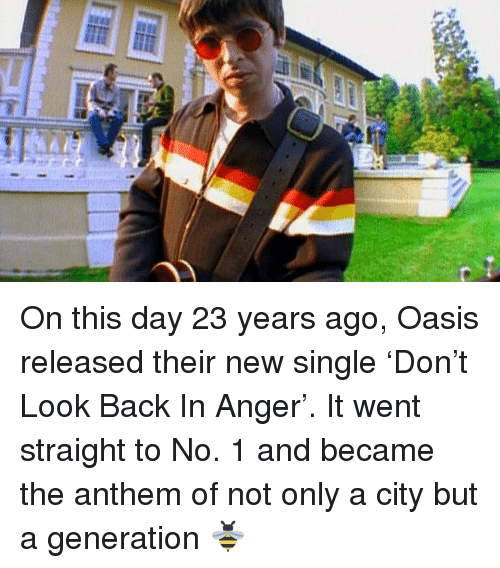 Memes, Oasis, and Single: On this day 23 years ago, Oasis released their new single 'Don't Look Back In Anger'. It went straight to No. 1 and became the anthem of not only a city but a generation 🐝