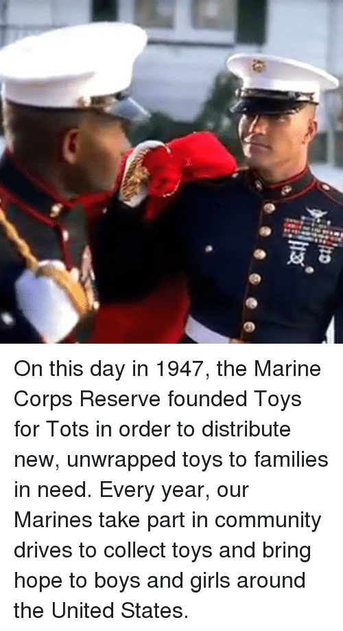 Community, Girls, and Memes: On this day in 1947, the Marine Corps Reserve founded Toys for Tots in order to distribute new, unwrapped toys to families in need. Every year, our Marines take part in community drives to collect toys and bring hope to boys and girls around the United States.