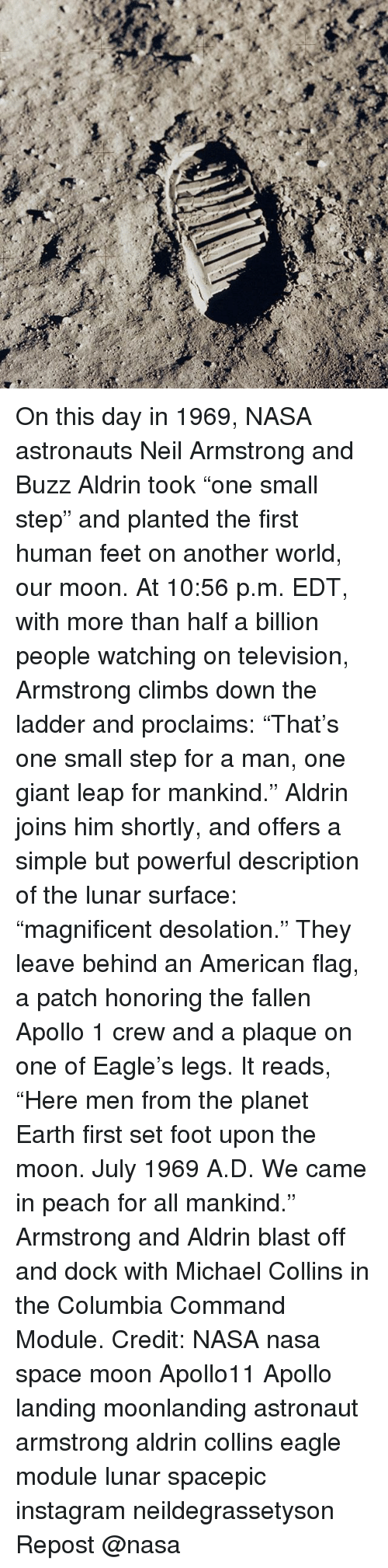 """Buzz Aldrin: On this day in 1969, NASA astronauts Neil Armstrong and Buzz Aldrin took """"one small step"""" and planted the first human feet on another world, our moon. At 10:56 p.m. EDT, with more than half a billion people watching on television, Armstrong climbs down the ladder and proclaims: """"That's one small step for a man, one giant leap for mankind."""" Aldrin joins him shortly, and offers a simple but powerful description of the lunar surface: """"magnificent desolation."""" They leave behind an American flag, a patch honoring the fallen Apollo 1 crew and a plaque on one of Eagle's legs. It reads, """"Here men from the planet Earth first set foot upon the moon. July 1969 A.D. We came in peach for all mankind."""" Armstrong and Aldrin blast off and dock with Michael Collins in the Columbia Command Module. Credit: NASA nasa space moon Apollo11 Apollo landing moonlanding astronaut armstrong aldrin collins eagle module lunar spacepic instagram neildegrassetyson Repost @nasa"""
