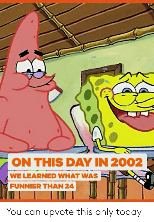 Today, Can, and Day: ON THIS DAY IN 2002  WE LEARNED WHAT WAS  FUNNIER THAN 24 You can upvote this only today
