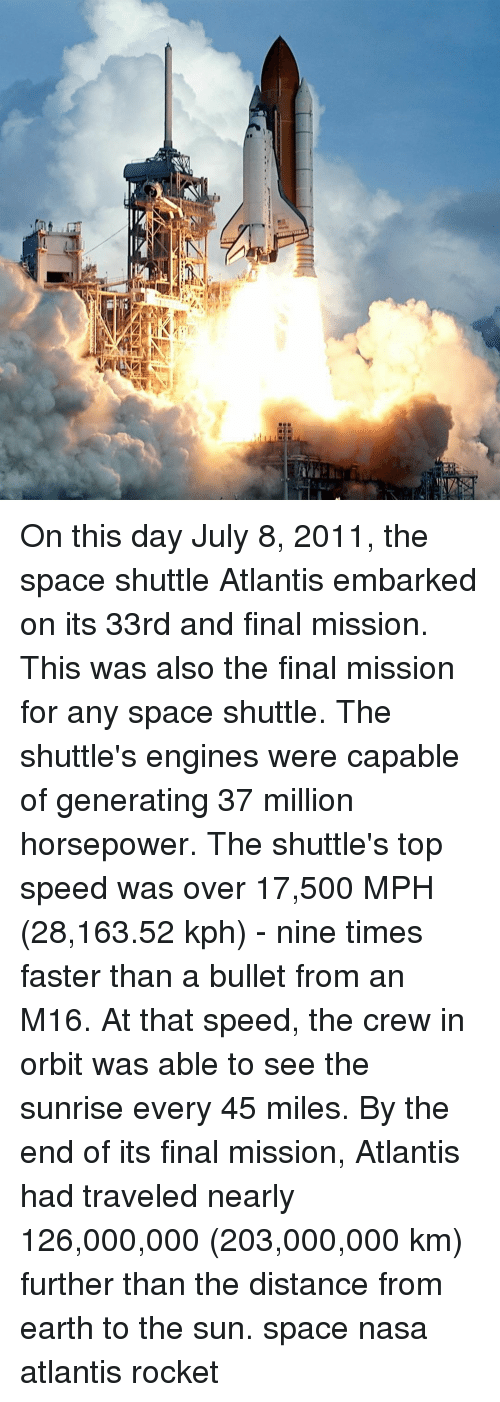engines: On this day July 8, 2011, the space shuttle Atlantis embarked on its 33rd and final mission. This was also the final mission for any space shuttle. The shuttle's engines were capable of generating 37 million horsepower. The shuttle's top speed was over 17,500 MPH (28,163.52 kph) - nine times faster than a bullet from an M16. At that speed, the crew in orbit was able to see the sunrise every 45 miles. By the end of its final mission, Atlantis had traveled nearly 126,000,000 (203,000,000 km) further than the distance from earth to the sun. space nasa atlantis rocket