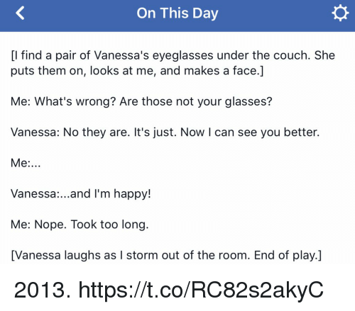 Memes, Couch, and Glasses: On This Day  [l find a pair of Vanessa's eyeglasses under the couch. She  puts them on, looks at me, and makes a face.]  Me: What's wrong? Are those not your glasses?  Vanessa: No they are. It's just. Now I can see you better.  Me:..  Vanessa:...and I'm happy!  Me: Nope. Took too long.  [Vanessa laughs as I storm out of the room. End of play.] 2013. https://t.co/RC82s2akyC