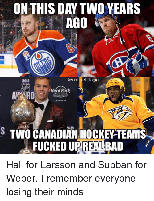 Bad, Hockey, and Memes: ON THIS DAY TWO YEARS  AGO  @nhl ref logio  2018  Hard Rochk  LAS VEGAS  S TWO CANADIAN HOCKEY-TEAMS  FUCKED UPREAL BAD Hall for Larsson and Subban for Weber, I remember everyone losing their minds