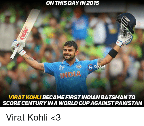 Memes, 🤖, and Virat Kohli: ON THIS DAYIN 2015  S Cricke  VIRATKOHLI  BECAME FIRST INDIAN BATSMANTO  SCORE CENTURY INA WORLD CUP AGAINSTPAKISTAN Virat Kohli <3