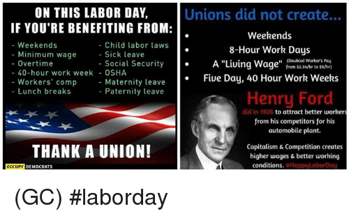 "osha: ON THIS LABOR DAY,  IF YOU'RE BENEFITING FROM:  Unions did not create...  Weekends  8-Hour Work Days  A ""Living Wage"" from $2.34/hr to ss/hr)  Fiue Day, 40 Hour Work Weeks  - Weekends  Child labor laws  - Sick leave  Minimum wage  (Doubled Worhers Pay  - Overtime  - Social Security  40-hour work week - OSHA  Workers' comp  Lunch breaks  Maternity leave  Paternity leave  Henry Ford  did in 1926  to attract better workers  from his competitors for his  automobile plant.  THANK A UNION!  Capitalism & Competition creates  higher wages & better working  conditions  DEMOCRATS (GC) #laborday"
