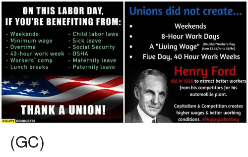"osha: ON THIS LABOR DAY.  IF YOU'RE BENEFITING FROM:  Weekends  Child labor laws  Minimum wage  Sick leave  Overtime  Social Security  40-hour work week  OSHA  Workers' comp  Maternity leave  Lunch breaks  Paternity leave  THANK A UNION!  OCCUPY  DEMOCRATS  Unions did not create...  Weekends  8-Hour Work Days  (Doubled worteers Pay  A ""Living Wage  from $2.34/hr to $5/hr)  Five Day, 40 Hour Work Weeks  Henry Ford  did in 1926 to attract better workers  from his competitors for his  automobile plant.  Capitalism & Competition creates  higher wages & better working  conditions.  Happul aborDau (GC)"