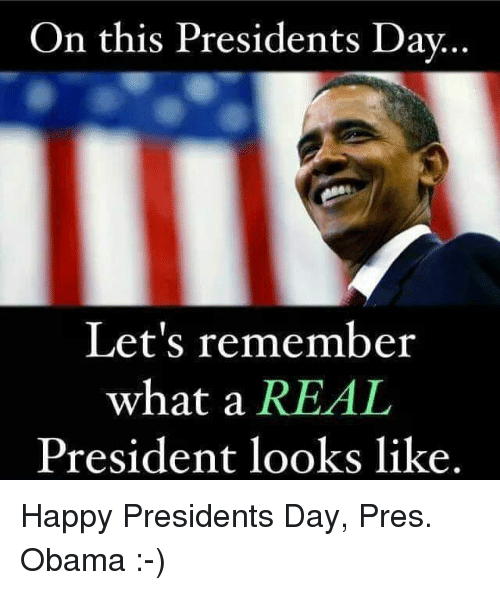 dav: On this Presidents Dav  Let's remember  what a REAL  President looks like. Happy Presidents Day, Pres. Obama :-)